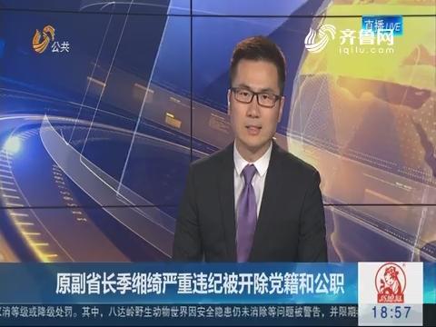 原副省长季缃绮严重违纪被开除党籍和公职