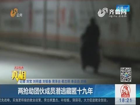【真相】菏泽单县:两抢劫团伙成员潜逃藏匿十九年