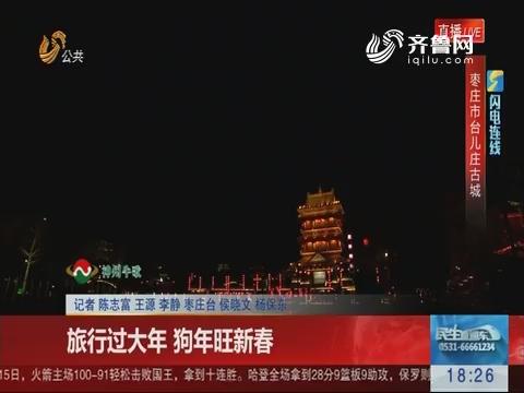 【闪电连线】枣庄:旅行过大年 狗年旺新春