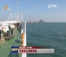 【新春走基层·奋斗中国年】扎根海岛 奉献海监