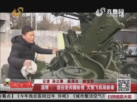 淄博:退伍老兵国防情 大炮飞机闹新春