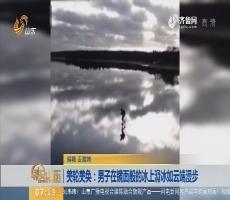 【闪电新闻排行榜】美轮美奂:男子在镜面般的冰上滑冰如云端漫步