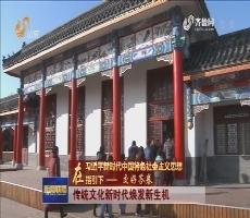【在习近平新时代中国特色社会主义思想指引下——交好答卷】传统文化新时代焕发新生机