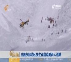 【昨夜今晨】法国东部地区发生雪崩造成两人遇难