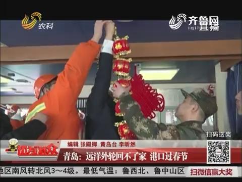 青岛:远洋外轮回不了家 港口过春节