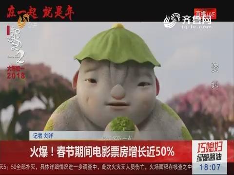 火爆!春节期间电影票房增长近50%