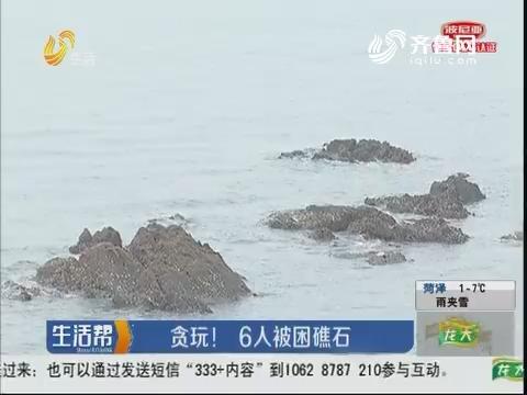 青岛:贪玩!6人被困礁石