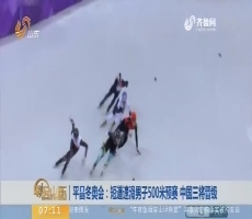 【昨夜今晨】平昌冬奥会:短道速滑男子500米预赛 中国三将晋级