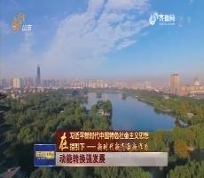 【在习近平新时代中国特色社会主义思想指引下——新时代 新气象 新作为】动能转换强发展