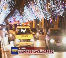 【春节假期盘点】山东公安出动警力30余万人次保春节平安