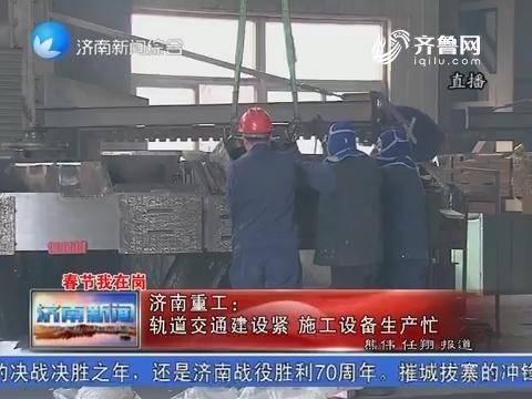 【春节我在岗】济南重工:轨道交通建设紧 施工设备生产忙