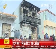聊城:大年初一商店着火 四人被困