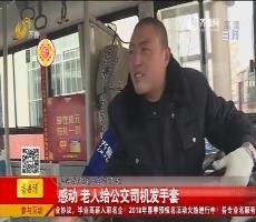 【爱在初元 有礼一刻】泰安:感动 老人给公交司机发手套