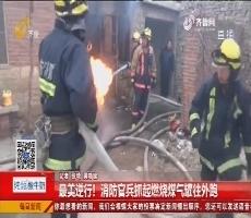 平阴:最美逆行!消防官兵抓起燃烧煤气罐往外跑