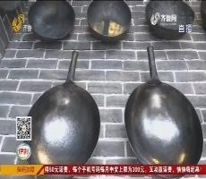 """章丘铁锅热度不减 实体店里""""一锅难求"""""""