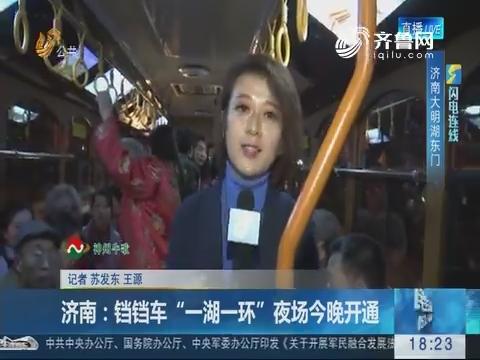 """【闪电连线】济南:铛铛车""""一湖一环""""夜场23日晚开通"""