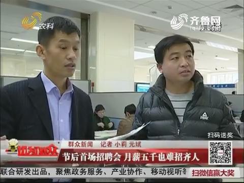【群众新闻】节后首场招聘会 月薪五千也难招齐人
