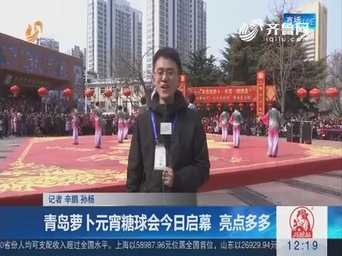 青岛萝卜元宵糖球会2月24日启幕 亮点多多