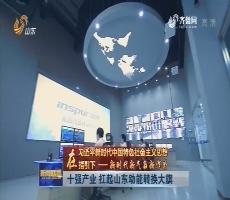 【在习近平新时代中国特色社会主义思想指引下—— 新时代 新气象 新作为】十强产业 扛起山东动能转换大旗