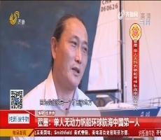 【山东籍名人说山东】翟墨:单人无动力帆船环球航海中国第一人