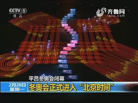 """平昌冬奥会闭幕 冬奥会正式进入""""北京时间"""""""