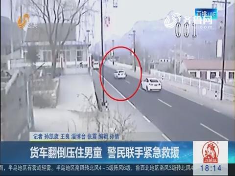淄博:货车翻倒压住男童  警民联手紧急救援