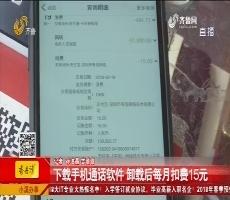 枣庄:下载手机通话软件 卸载后每月扣费15元