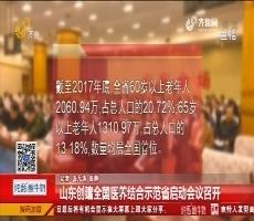 山东创建全国医养结合示范省启动会议召开