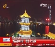 【4G直播】聊城:醉美夜山东 看水上古城