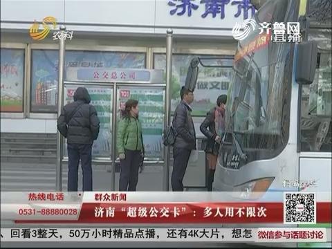 """【群众新闻】济南""""超级公交卡"""":多人用不限次数"""