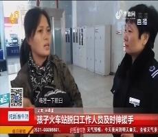 济南:孩子火车站脱臼工作人员及时伸援手