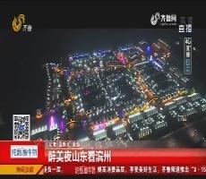 【4G直播】醉美夜山东看滨州