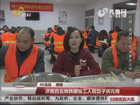 【4G连线】济南百名地铁建设工人包饺子庆元宵