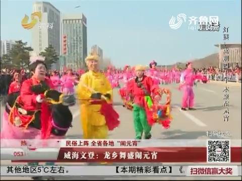"""【民俗上阵 全省各地""""闹元宵""""】威海文登:龙乡舞闹元宵"""