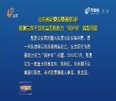 """山东省纪委监委通报3起基层党员干部充当黑恶势力""""保护伞""""典型问题"""