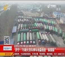 """济宁:76辆大货车停车场里组团""""躲猫猫"""""""