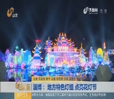 【闪电新闻排行榜】淄博:地方特色灯组 点亮花灯节