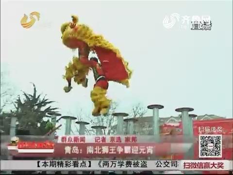 【群众新闻】青岛:南北狮王争霸迎元宵