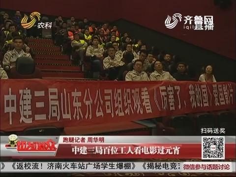 济南:中建三局百位工人看电影过元宵