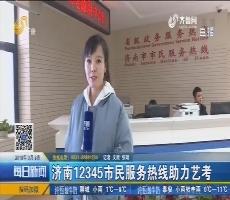济南12345市民服务热线助力艺考