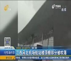 【新闻榜中榜】江西昌北机场航站楼顶棚部分被吹落