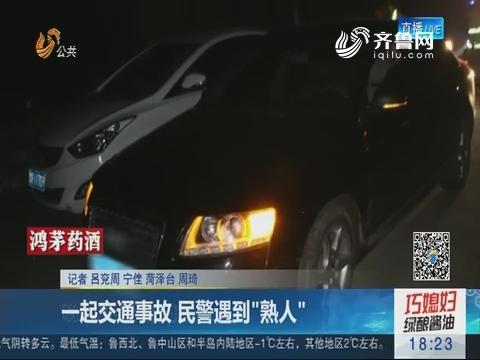 """【真相】菏泽:一起交通事故 民警遇到""""熟人"""""""