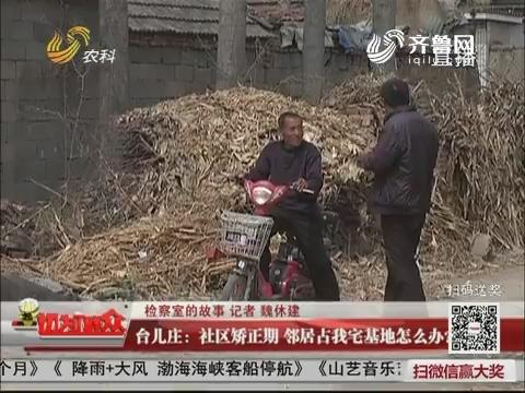 【检察室的故事】台儿庄:社区矫正期 邻居占我宅基地怎么办?