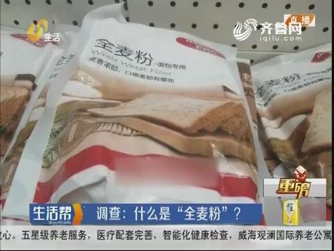 """【重磅】调查:什么是""""全麦粉""""?"""