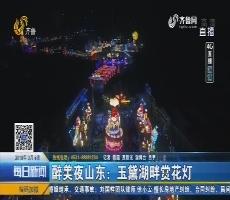 【4G直播】醉美夜山东:玉黛湖畔赏花灯