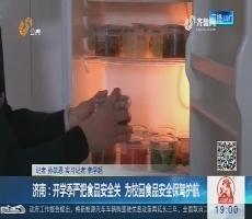 济南:开学季严把食品安全关 为校园食品安全保驾护航