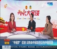 """【代表委员面对面】""""中国梦""""提速 高铁由中国制造迈向中国创造"""
