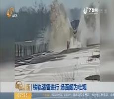 【昨夜今晨】铁轨清雪进行 场面颇为壮观