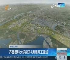齐鲁医科大学拟于4月底开工建设