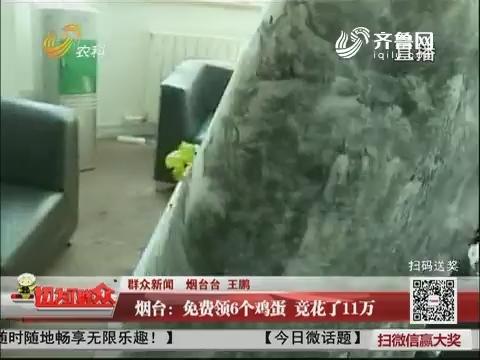【群众新闻】烟台:免费领6个鸡蛋 竟花了11万
